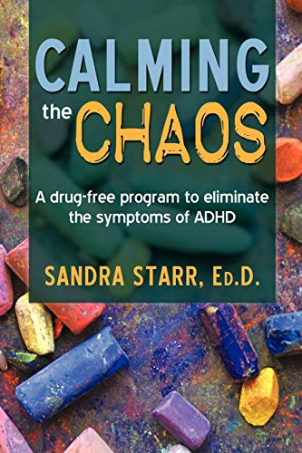 Calming the Chaos: A Drug-Free Program to Eliminate the Symptoms of ADHD: Sandra Starr Ed. D.