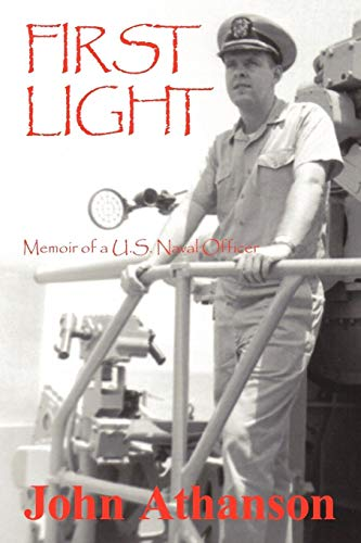 First Light: Memoir of a U.S. Naval Officer: Athanson, John