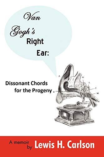 Van Goghs Right Ear: Dissonant Chords for the Progeny: A Memoir: Lewis H. Carlson