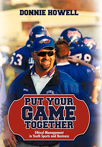Put Your Game Together: Ethical Management in Youth Sports and Business: Howell Donnie Howell