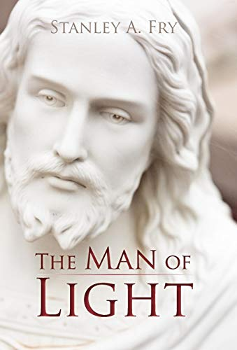 The Man of Light: Where Can I Find the Real Jesus?: Stanley A. Fry