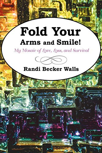 Fold Your Arms and Smile My Mosaic of Love, Loss, and Survival: Becker Walls Randi Becker Walls