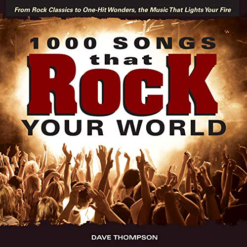 1000 Songs that Rock Your World: From Rock Classics to one-Hit Wonders, the Music That Lights Your ...