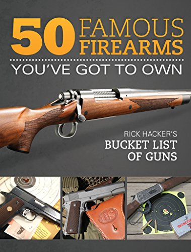 9781440239908: 50 Famous Firearms You've Got to Own: Rick Hacker's Bucket List of Guns
