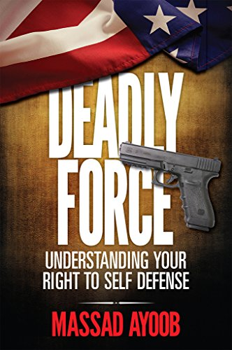 Deadly Force: Understanding Your Right to Self Defense: Massad Ayoob