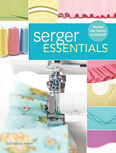 Serger Essentials: Master the Basics--And Beyond!: Yellen, Gail Patrice