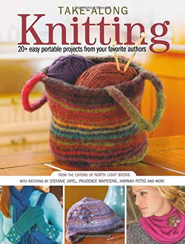 Take-Along Knitting: 20+ Easy Portable Projects from Your Favorite Authors (1440305382) by Editors of North Light Books