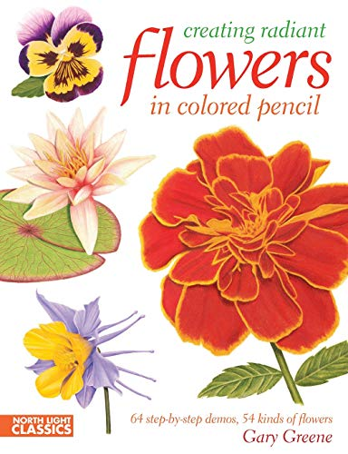 Creating Radiant Flowers in Colored Pencil: 64 step-by-step demos / 54 kinds of flowers (1440311455) by Greene, Gary