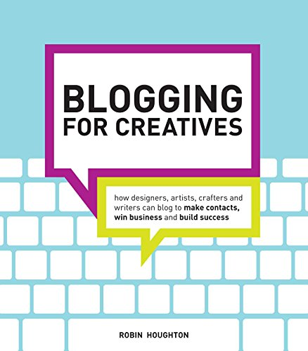 Blogging for Creatives: How Designers, Artists, Crafters and Writers Can Blog to Make Contacts, Win...