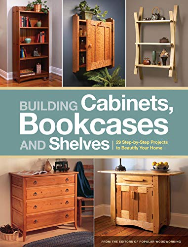 Building Cabinets, Bookcases & Shelves: 29 Step-By-Step Projects to Beautify Your Home: Editors...