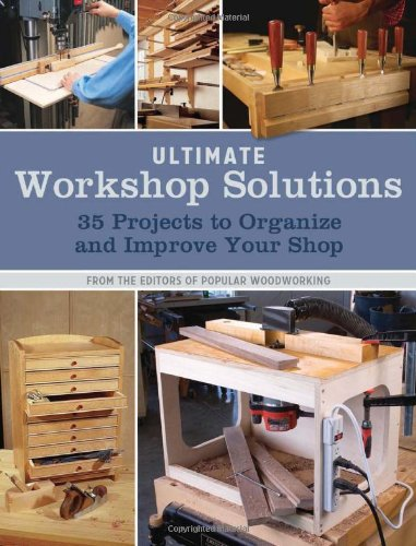Ultimate Workshop Solutions: 35 Projects to Organize and Improve Your Shop: Pop Wood Editors, ...