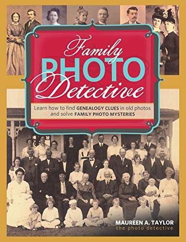 Family Photo Detective: Learn How to Find Genealogy Clues in Old Photos and Solve Family Photo ...