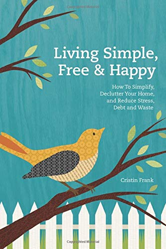 9781440325250: Living Simple, Free & Happy: How To Simplify, Declutter Your Home, And Reduce Stress, Debt & Waste