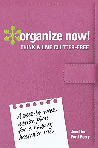 Organize Now! Think and Live Clutter Free: A Week-by-Week Action Plan for a Happier, Healthier Life...