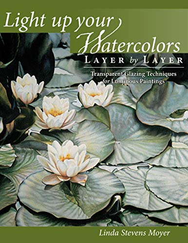 Light Up Your Watercolors Layer by Layer: Transparent Glazing Techniques for Luminous Paintings: ...