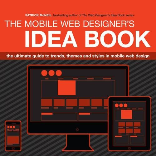 The Mobile Web Designer's Idea Book: The ultimate guide to trends, themes and styles in mobile...