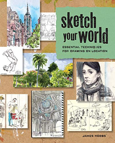 Sketch Your World: Essential Techniques for Drawing on Location: Hobbs, James