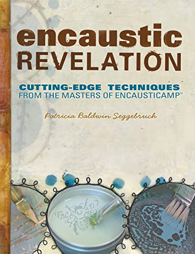 Encaustic Revelation: Cutting-edge techniques from the masters of Encausticamp®: Seggebruch, ...