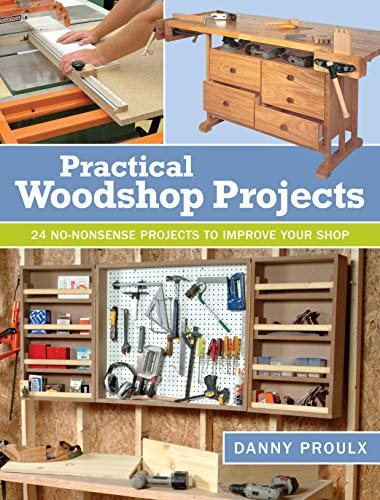 Practical Woodshop Projects: 24 no-nonsense projects to improve your shop: Proulx, Danny