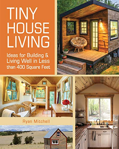 Tiny House Living: Ideas for Building and Living Well in Less than 400 Square Feet: Mitchell, Ryan