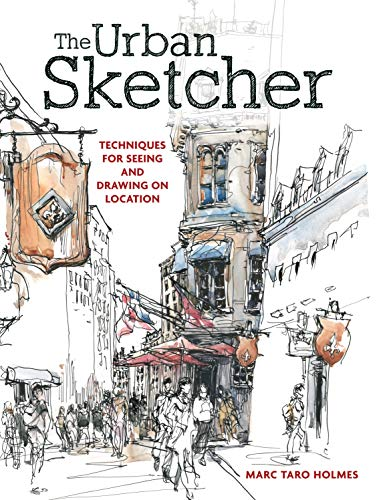 The Urban Sketcher: Techniques for Seeing and Drawing on Location: Marc Taro Holmes