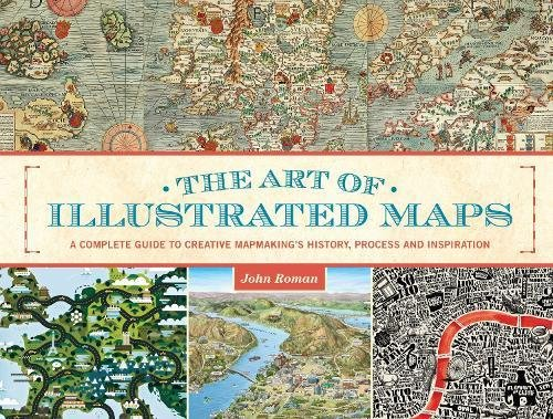 The Art of Illustrated Maps: A Complete Guide to Creative Mapmaking's History, Process and ...