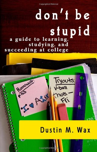 9781440400780: Don't Be Stupid: A Guide To Learning, Studying, And Succeeding At College