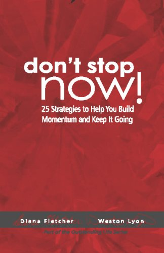 Don't Stop Now!: 25 Strategies To Help You Build Momentum And Keep It Going: Weston Lyon