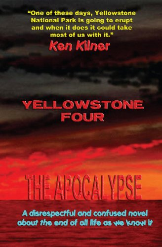 Yellowstone Four: A Disrespectful And Confused Novel About The End Of All Life As We Know It: ...