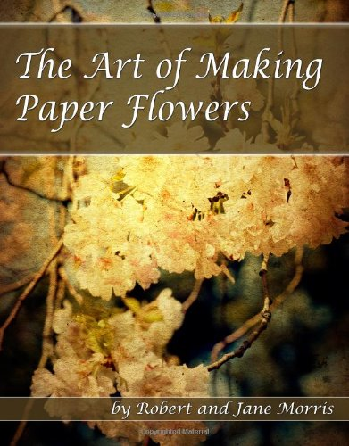 The Art Of Making Paper Flowers: Robert Morris; Jane