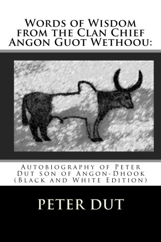 Words of Wisdom from the Clan Chief Angon Guot Wethoou:: Autobiography of Peter Dut son of ...