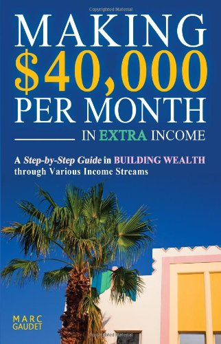 Making $40,000 Per Month In Extra Income: A Step-By-Step Guide In Building Wealth Through Various ...