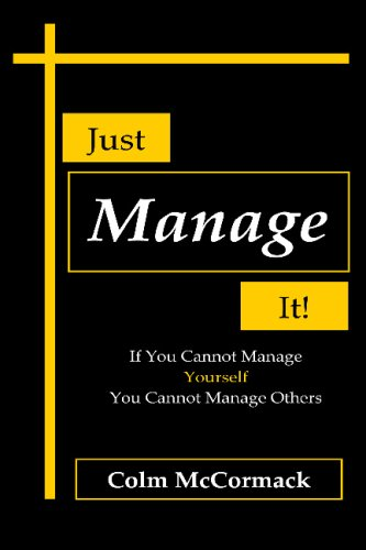 Just Manage It!: If You Cannot Manage Yourself You Cannot Manage Others: Colm Mccormack