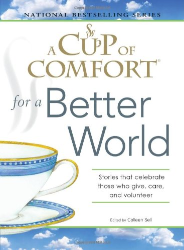 Cup of Comfort: A Cup of Comfort for a Better World : Stories That Celebrate Those Who Give, Care, and Volunteer