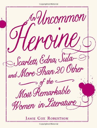 9781440504174: An Uncommon Heroine: Scarlett, Edna, Sula--and More Than 20 Other of the Most Remarkable Women in Literature