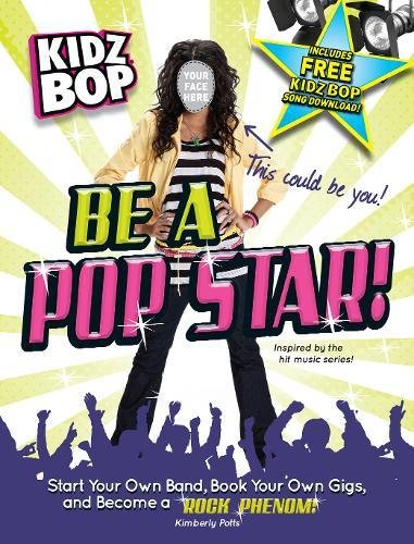 Kidz Bop be a Pop Star!: Start Your Own Band, Book Your Own Gigs, and Become a Rock and Roll Phenom...