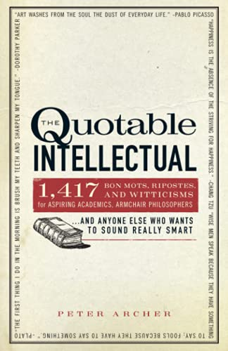 The Quotable Intellectual: 1,417 Bon Mots, Ripostes,: Peter Archer