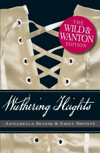 Wuthering Heights: The Wild and Wanton Edition: Bronte, Emily; Bloom,