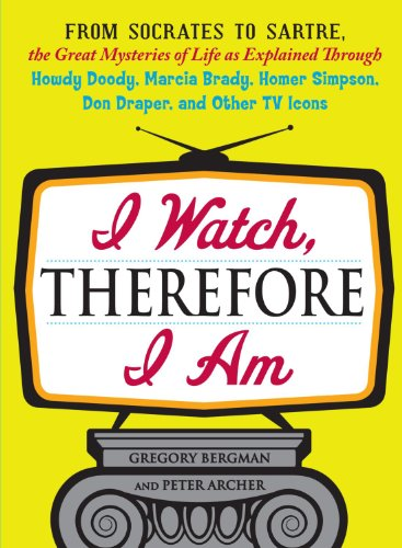 9781440512414: I Watch, Therefore I Am: From Socrates to Sartre, the Great Mysteries of Life as Explained Through Howdy Doody, Marcia Brady, Homer Simpson, Don Draper, and other TV Icons