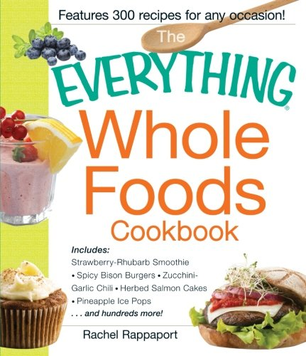 9781440531682: The Everything Whole Foods Cookbook: Includes: Strawberry Rhubarb Smoothie, Spicy Bison Burgers, Zucchini-Garlic Chili, Herbed Salmon Cakes, Pineapple Ice Pops ...and hundreds more!