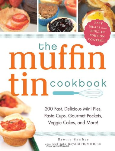 The Muffin Tin Cookbook: 200 Fast, Delicious Mini-Pies, Pasta Cups, Gourmet Pockets, Veggie Cakes, a