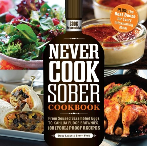 9781440532665: Never Cook Sober Cookbook: From Soused Scrambled Eggs to Kahlua Fudge Brownies, 100 (Fool)Proof Recipes