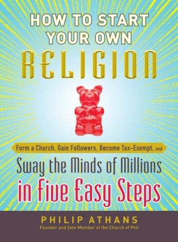 How to Start Your Own Religion: Form a Church, Gain Followers, Become Tax-Exempt, and Sway the Minds of Millions in Five Easy Steps (1440538581) by Athans, Philip