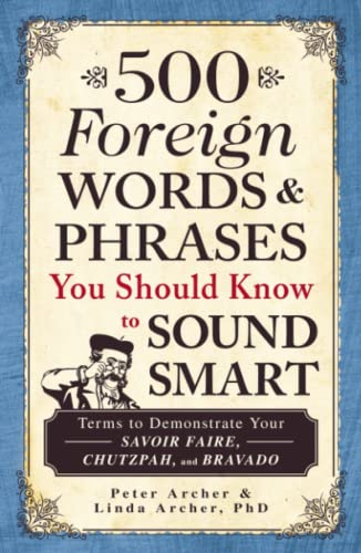 500 Foreign Words and Phrases You Should Know to Sound Smart: Terms to Demonstrate Your Savoir ...