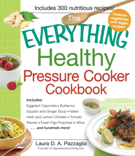 9781440541865: The Everything Healthy Pressure Cooker Cookbook: Includes Eggplant Caponata, Butternut Squash and Ginger Soup, Italian Herb and Lemon Chicken, Tomato ... Wine...and hundreds more! (Everything Series)