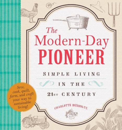 The Modern-Day Pioneer: Simple Living in the 21st Century: Denholtz, Charlotte