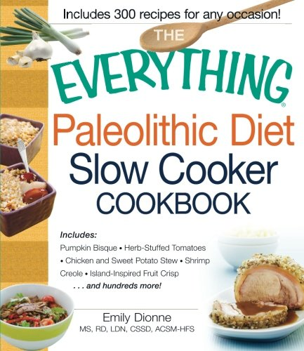 9781440555367: The Everything Paleolithic Diet Slow Cooker Cookbook: Includes Pumpkin Bisque, Herb-Stuffed Tomatoes, Chicken and Sweet Potato Stew, Shrimp Creole, Island-Inspired Fruit Crisp and hundreds more!