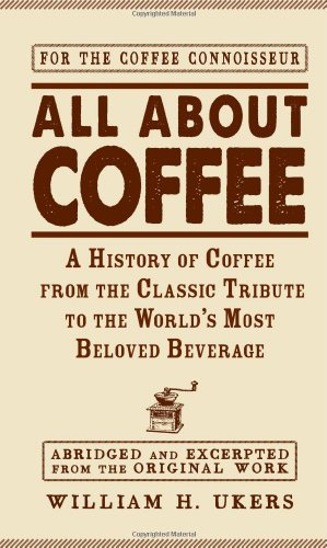All about Coffee: A History of Coffee from the Classic Tribute to the World's Most Beloved ...
