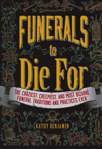 9781440557071: Funerals to Die For: The Craziest, Creepiest, and Most Bizarre Funeral Traditions and Practices Ever