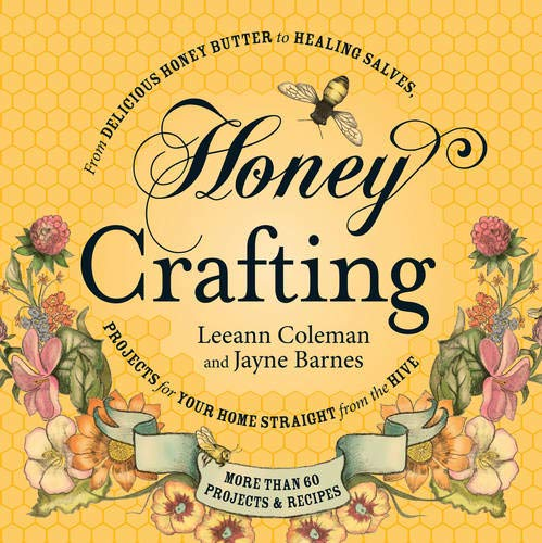 Honey Crafting: From Delicious Honey Butter To Healing Salves, Projects For Your Home Straight From...